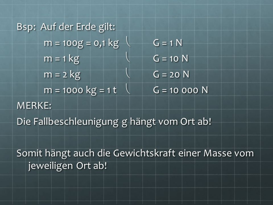 Bsp: Auf der Erde gilt: m = 100g = 0,1 kg  G = 1 N. m = 1 kg  G = 10 N. m = 2 kg  G = 20 N.