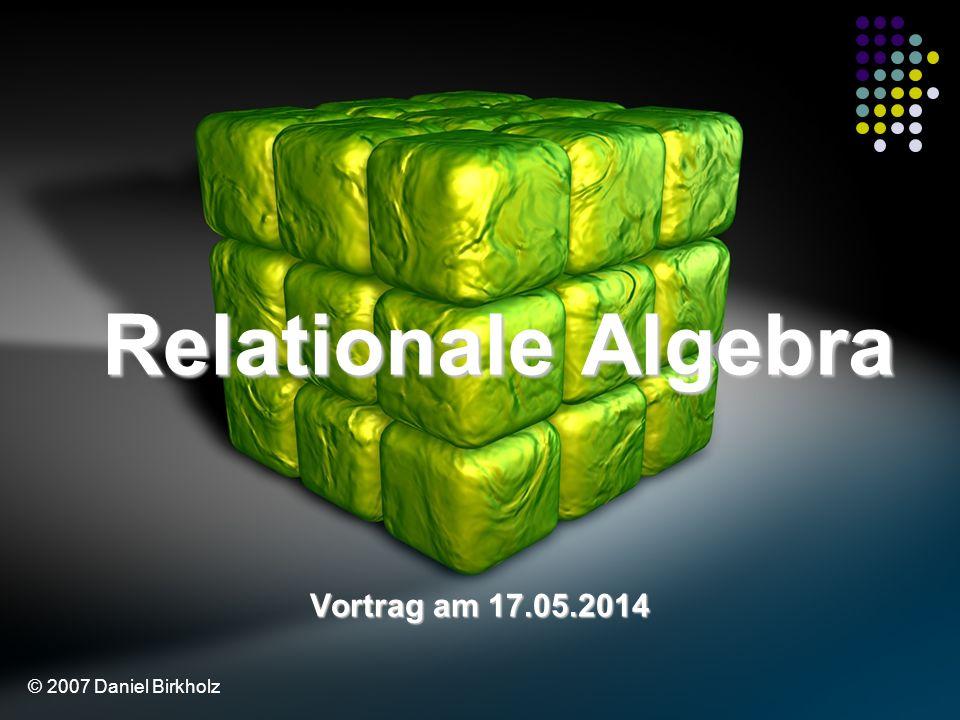 Relationale Algebra Vortrag am 31.03.2017 © 2007 Daniel Birkholz