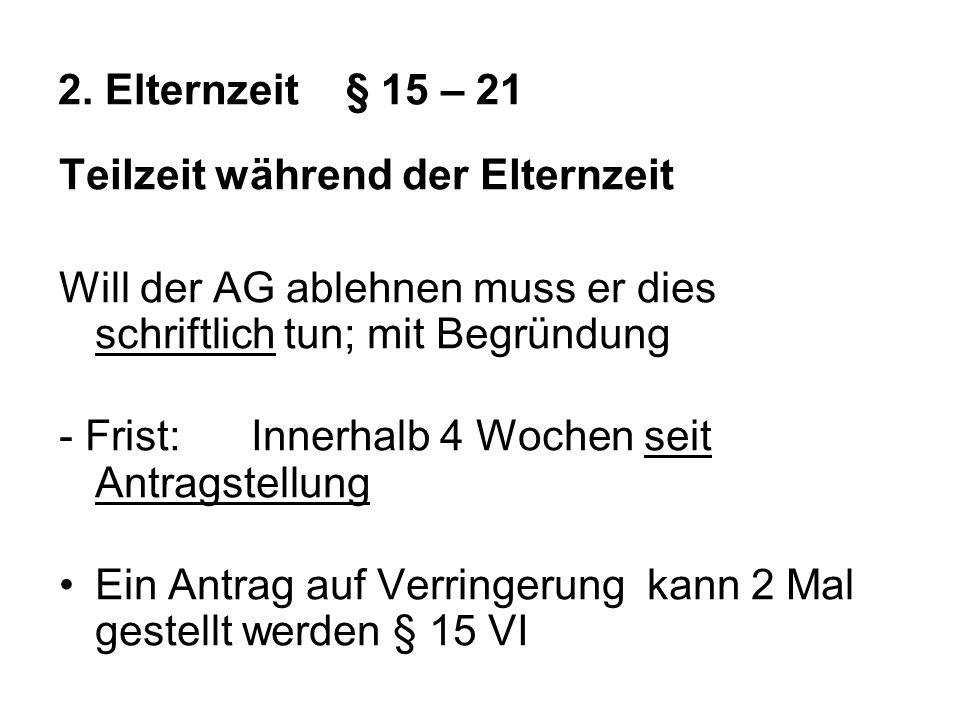 2. Elternzeit § 15 – 21 Teilzeit während der Elternzeit. Will der AG ablehnen muss er dies schriftlich tun; mit Begründung.