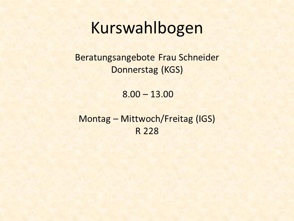 Kurswahlbogen Beratungsangebote Frau Schneider Donnerstag (KGS) 8.00 – 13.00 Montag – Mittwoch/Freitag (IGS) R 228
