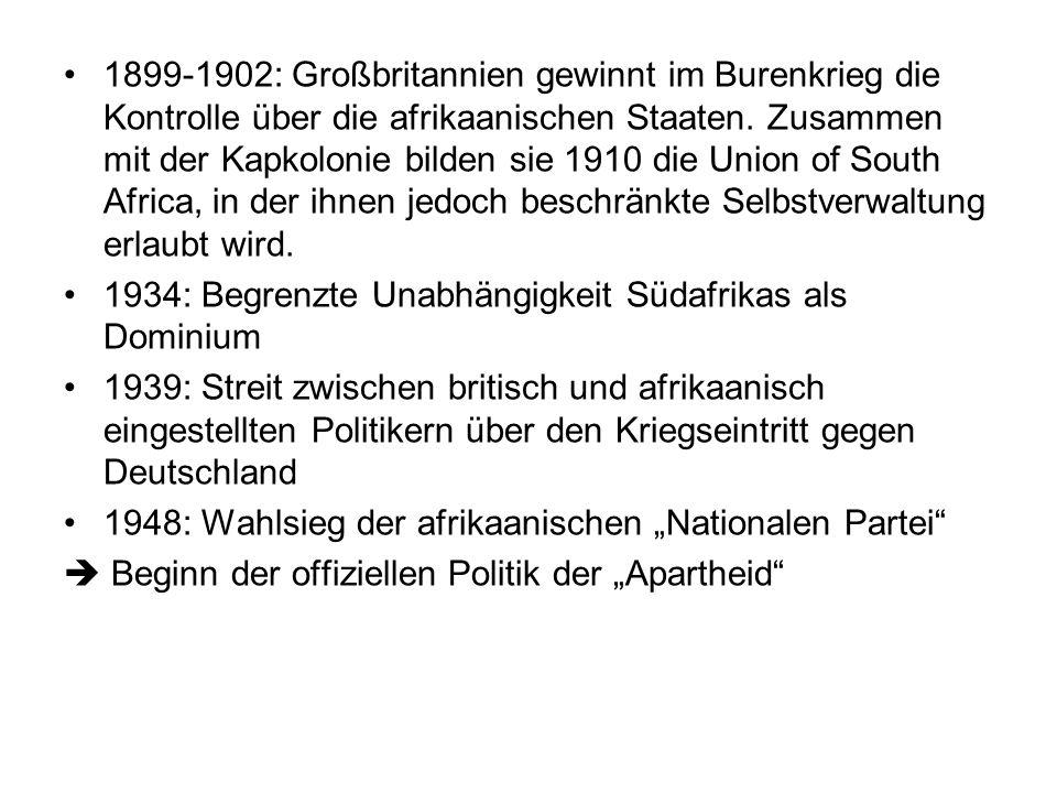1899-1902: Großbritannien gewinnt im Burenkrieg die Kontrolle über die afrikaanischen Staaten. Zusammen mit der Kapkolonie bilden sie 1910 die Union of South Africa, in der ihnen jedoch beschränkte Selbstverwaltung erlaubt wird.