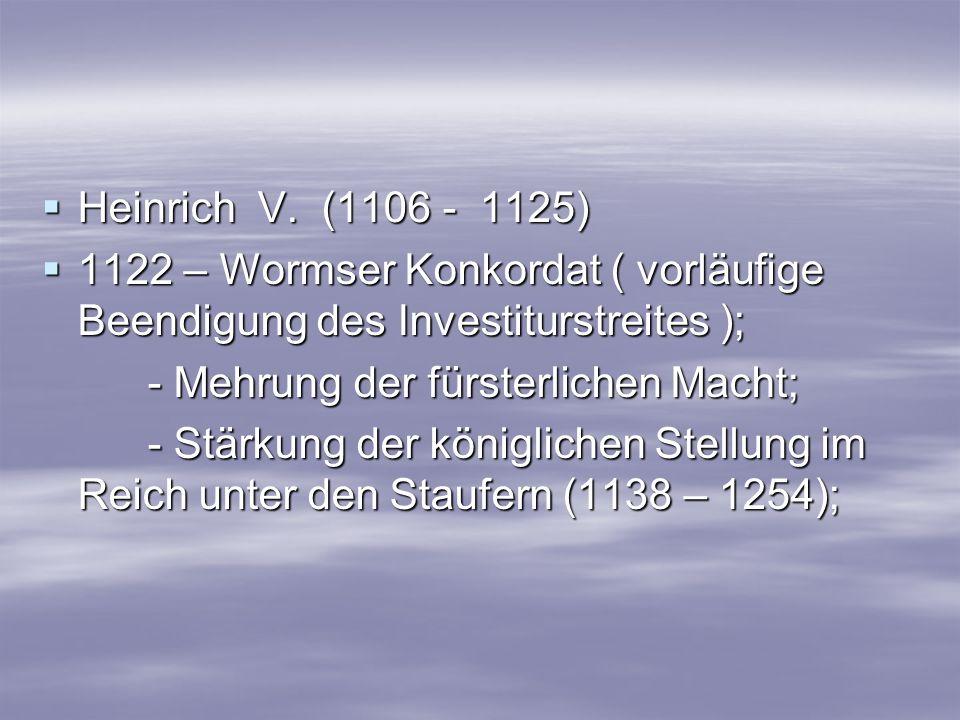 Heinrich V. (1106 - 1125) 1122 – Wormser Konkordat ( vorläufige Beendigung des Investiturstreites );