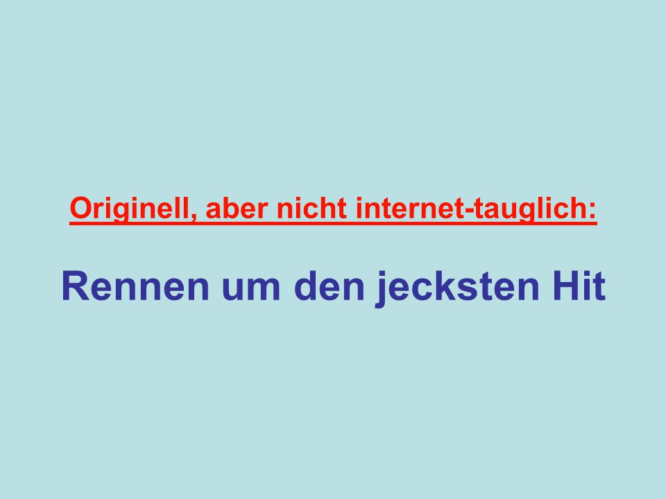 Originell, aber nicht internet-tauglich: Rennen um den jecksten Hit