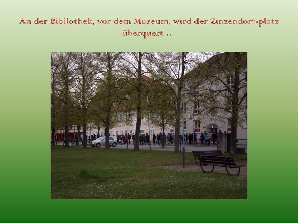 An der Bibliothek, vor dem Museum, wird der Zinzendorf-platz überquert …