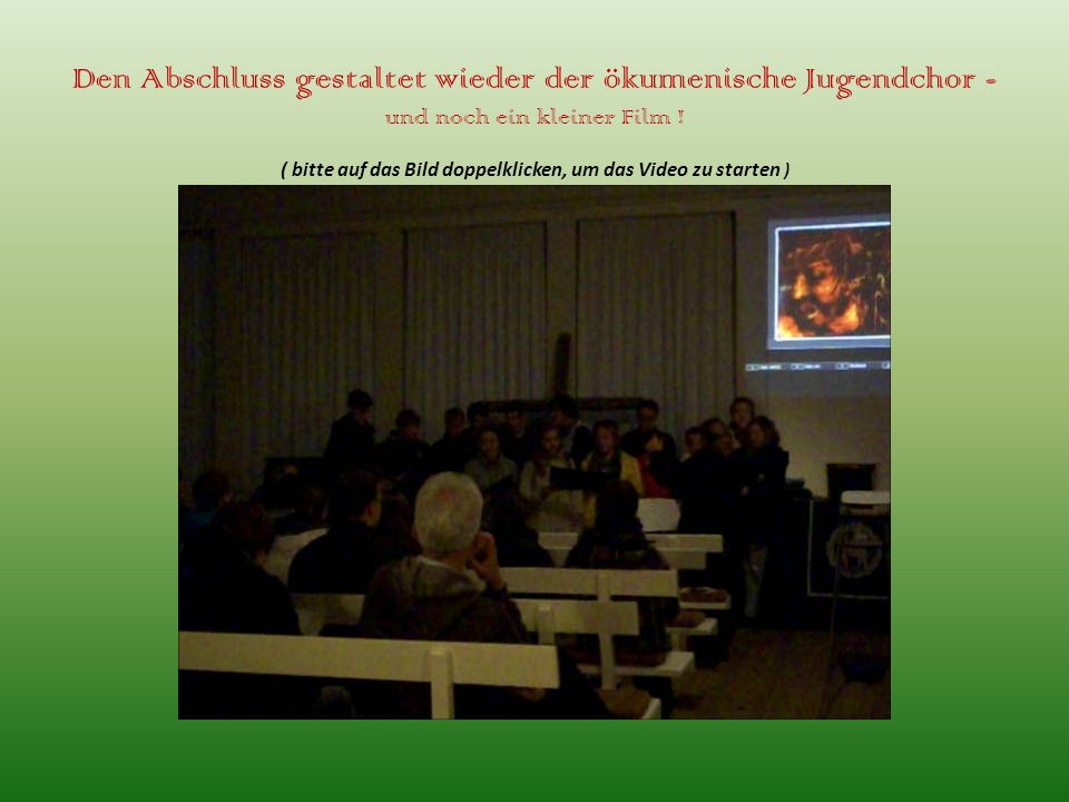 Den Abschluss gestaltet wieder der ökumenische Jugendchor - und noch ein kleiner Film .