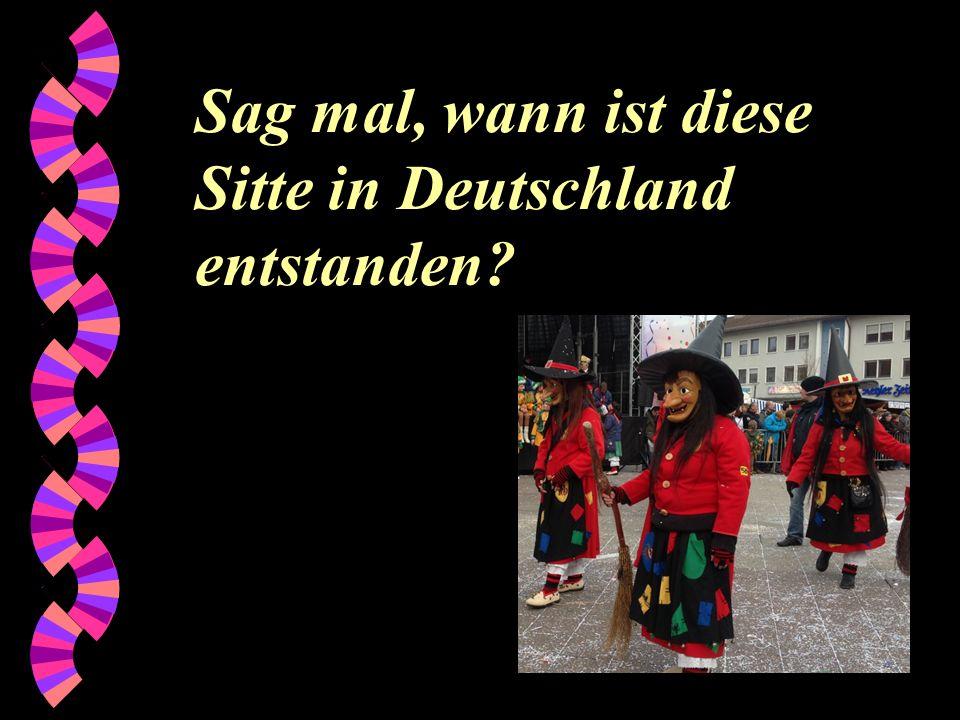 Sag mal, wann ist diese Sitte in Deutschland entstanden
