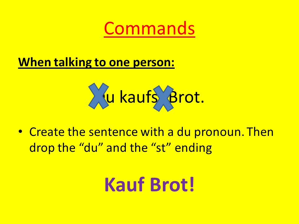 Kauf Brot! Commands Du kaufst Brot. When talking to one person: