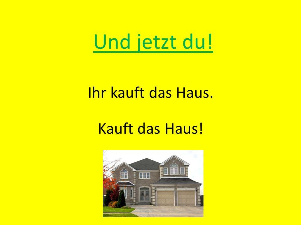Ihr kauft das Haus. Kauft das Haus!
