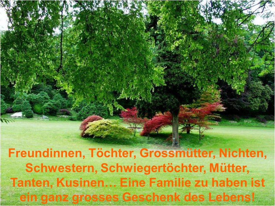Freundinnen, Töchter, Grossmütter, Nichten, Schwestern, Schwiegertöchter, Mütter, Tanten, Kusinen… Eine Familie zu haben ist ein ganz grosses Geschenk des Lebens!