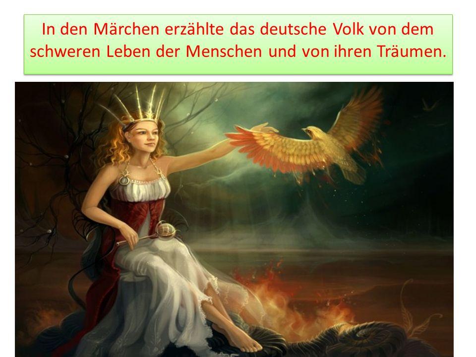 In den Märchen erzählte das deutsche Volk von dem schweren Leben der Menschen und von ihren Träumen.