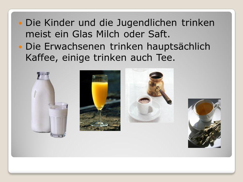 Die Kinder und die Jugendlichen trinken meist ein Glas Milch oder Saft.