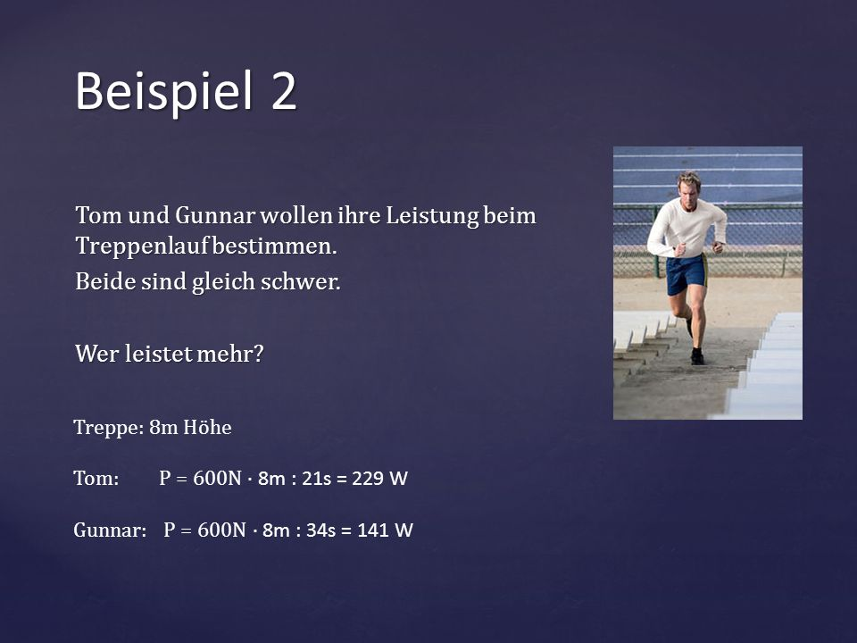 Beispiel 2 Tom und Gunnar wollen ihre Leistung beim Treppenlauf bestimmen. Beide sind gleich schwer. Wer leistet mehr