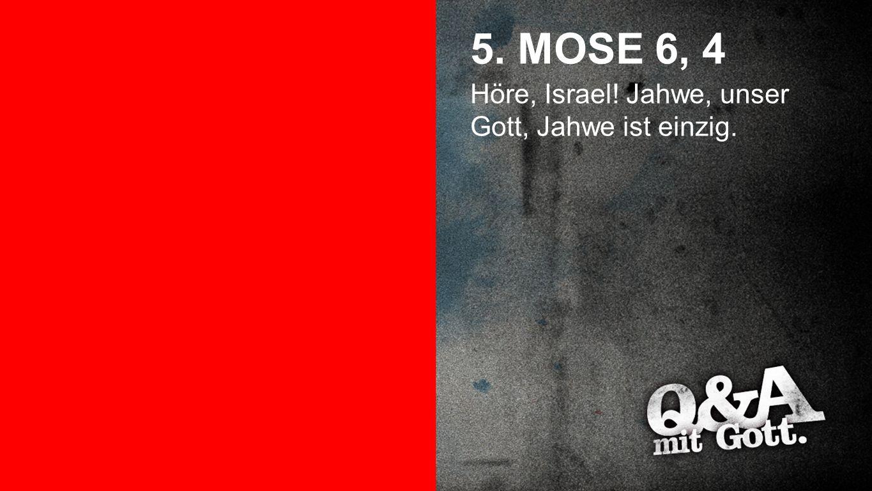 5. Mose 6, 4 5. MOSE 6, 4 Höre, Israel! Jahwe, unser Gott, Jahwe ist einzig.