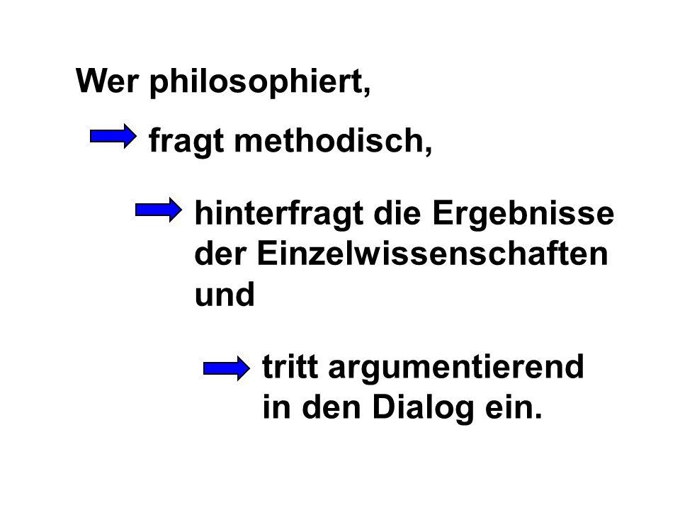 Wer philosophiert, fragt methodisch, hinterfragt die Ergebnisse. der Einzelwissenschaften. und. tritt argumentierend.
