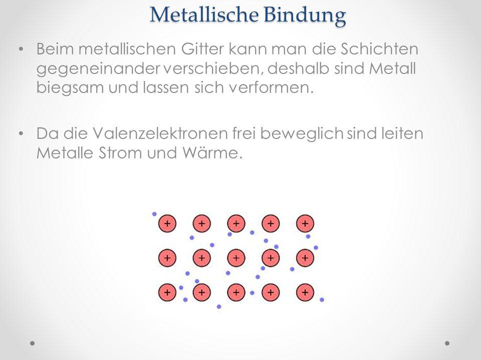 Metallische Bindung Beim metallischen Gitter kann man die Schichten gegeneinander verschieben, deshalb sind Metall biegsam und lassen sich verformen.
