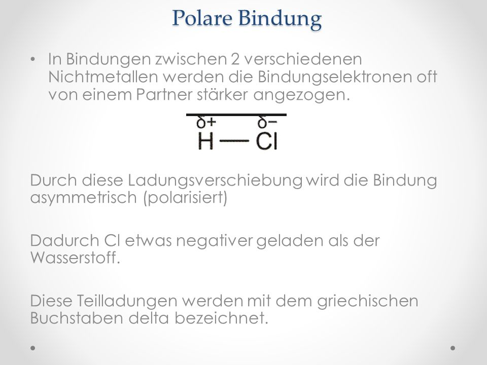 Polare Bindung In Bindungen zwischen 2 verschiedenen Nichtmetallen werden die Bindungselektronen oft von einem Partner stärker angezogen.