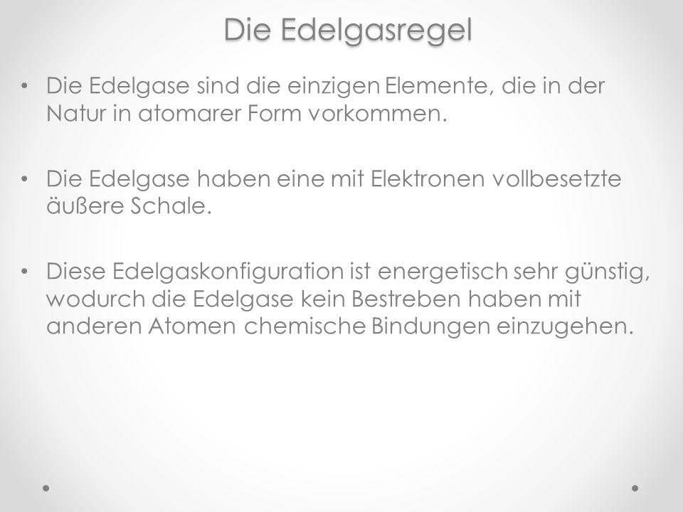 Die Edelgasregel Die Edelgase sind die einzigen Elemente, die in der Natur in atomarer Form vorkommen.