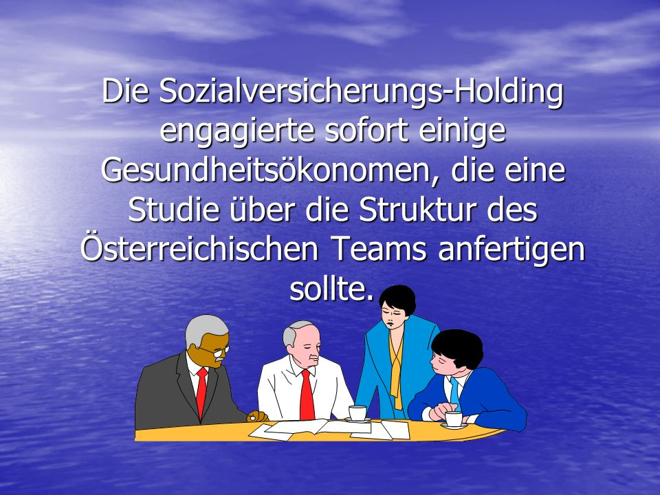 Die Sozialversicherungs-Holding engagierte sofort einige Gesundheitsökonomen, die eine Studie über die Struktur des Österreichischen Teams anfertigen sollte.