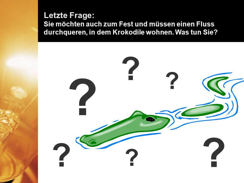 Letzte Frage: Sie möchten auch zum Fest und müssen einen Fluss durchqueren, in dem Krokodile wohnen. Was tun Sie