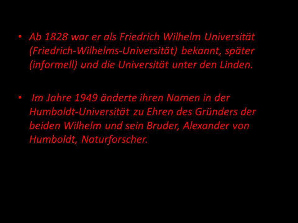 Ab 1828 war er als Friedrich Wilhelm Universität (Friedrich-Wilhelms-Universität) bekannt, später (informell) und die Universität unter den Linden.