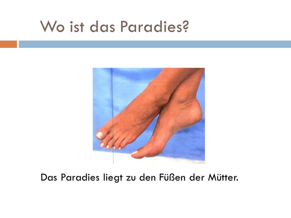 Wo ist das Paradies Das Paradies liegt zu den Füßen der Mütter.