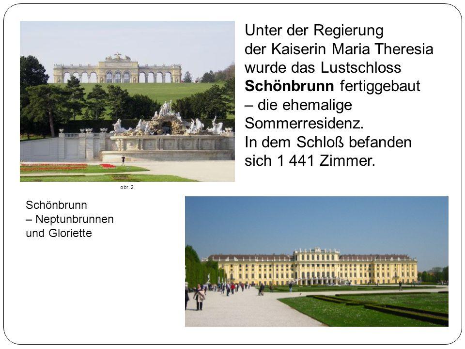 Unter der Regierung der Kaiserin Maria Theresia wurde das Lustschloss Schönbrunn fertiggebaut – die ehemalige Sommerresidenz. In dem Schloß befanden sich 1 441 Zimmer.