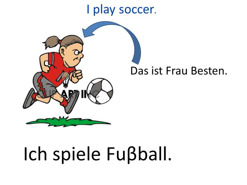 I play soccer. Das ist Frau Besten. Ich spiele Fuβball.