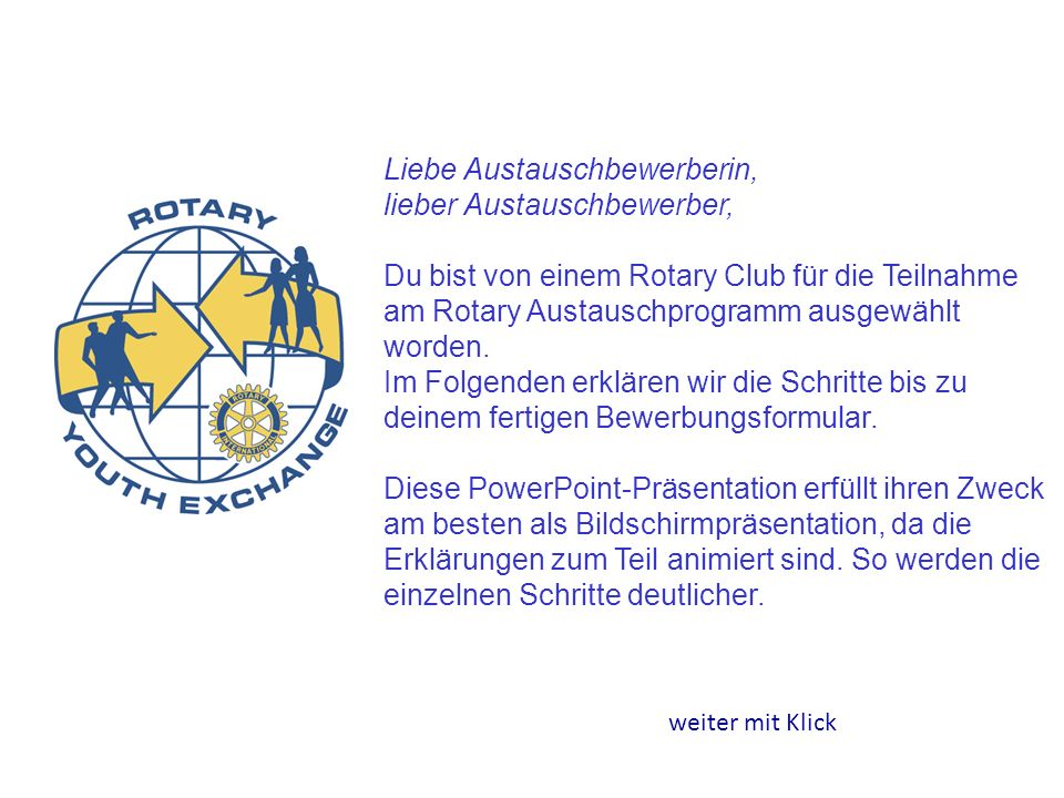 Liebe Austauschbewerberin, lieber Austauschbewerber, Du bist von einem Rotary Club für die Teilnahme am Rotary Austauschprogramm ausgewählt worden. Im Folgenden erklären wir die Schritte bis zu deinem fertigen Bewerbungsformular. Diese PowerPoint-Präsentation erfüllt ihren Zweck am besten als Bildschirmpräsentation, da die Erklärungen zum Teil animiert sind. So werden die einzelnen Schritte deutlicher.