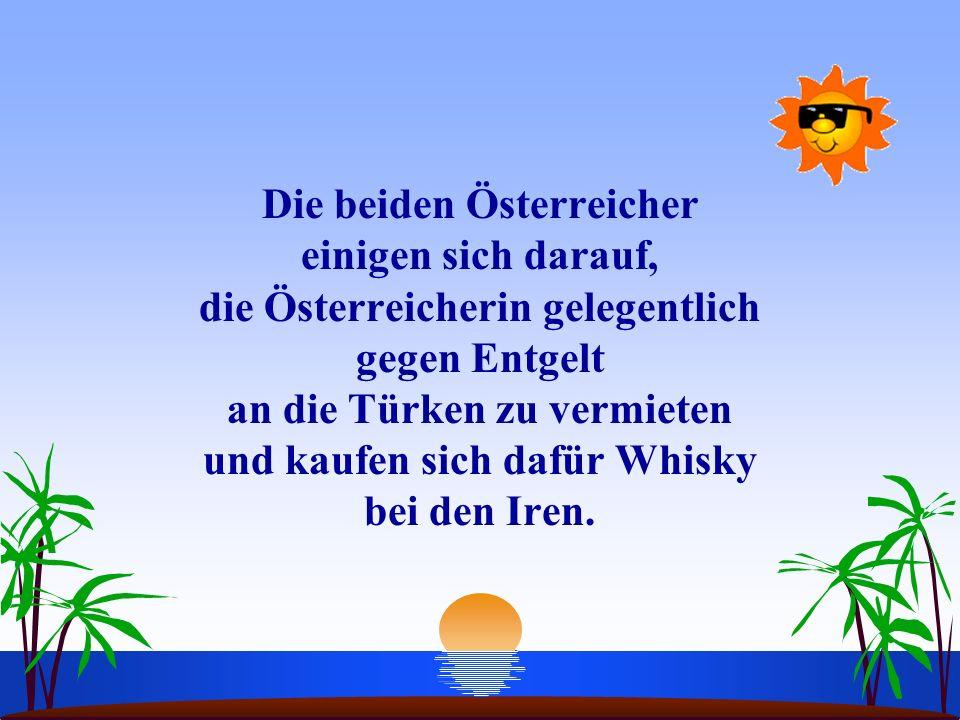 Die beiden Österreicher einigen sich darauf, die Österreicherin gelegentlich gegen Entgelt an die Türken zu vermieten und kaufen sich dafür Whisky bei den Iren.