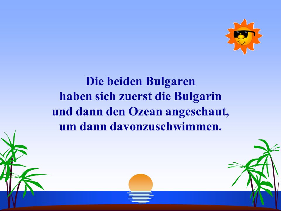 Die beiden Bulgaren haben sich zuerst die Bulgarin und dann den Ozean angeschaut, um dann davonzuschwimmen.