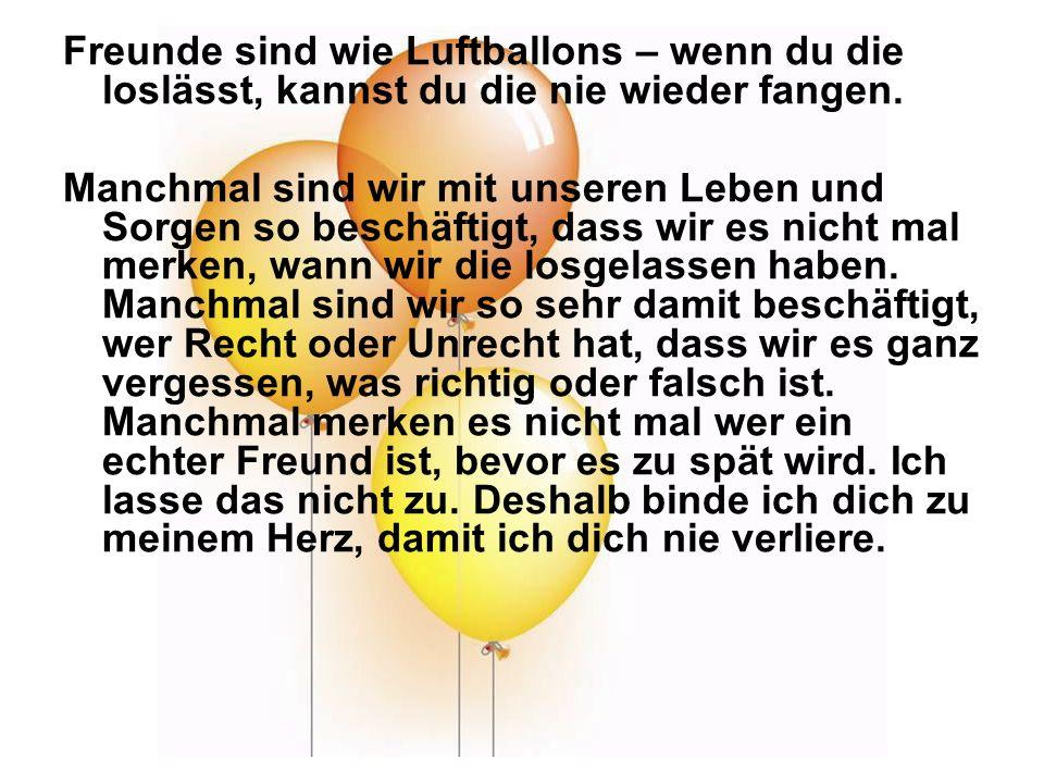 Freunde sind wie Luftballons – wenn du die loslässt, kannst du die nie wieder fangen.