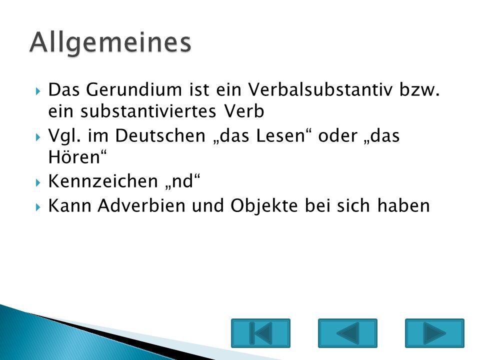 """Allgemeines Das Gerundium ist ein Verbalsubstantiv bzw. ein substantiviertes Verb. Vgl. im Deutschen """"das Lesen oder """"das Hören"""