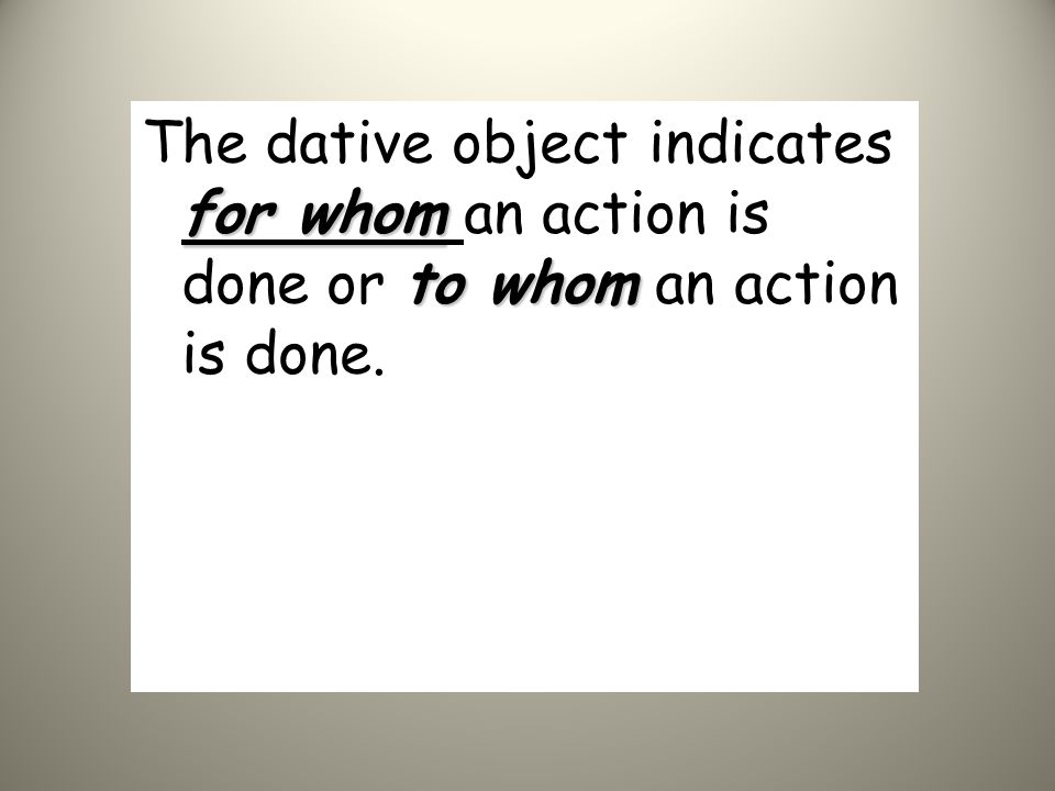 The dative object indicates for whom an action is done or to whom an action is done.