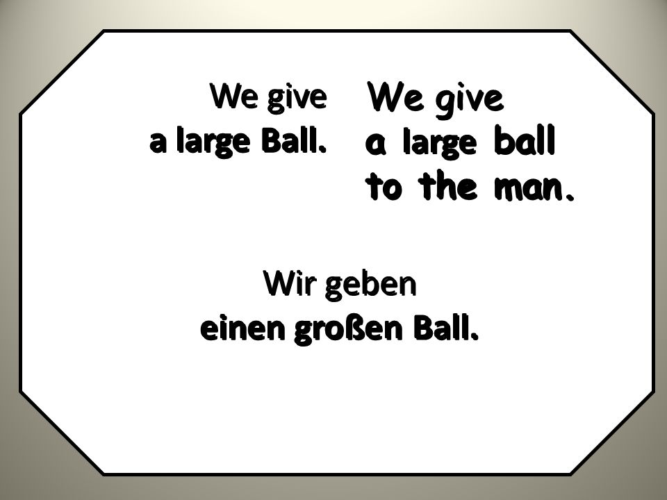 We give a large Ball. We give a large ball to the man. Wir geben einen großen Ball.