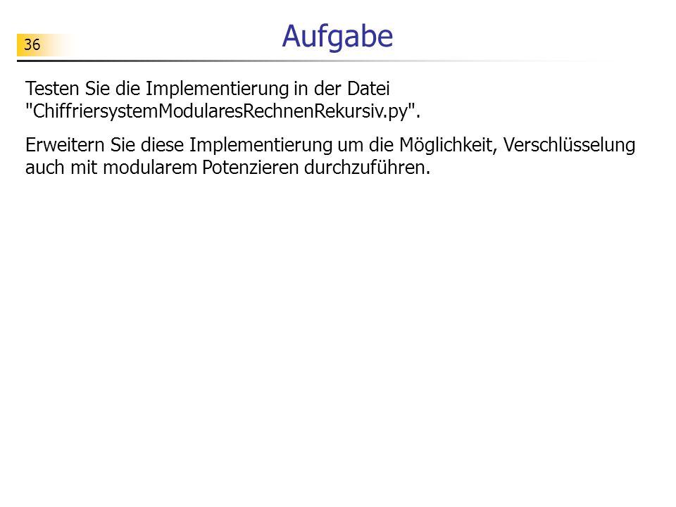 Aufgabe Testen Sie die Implementierung in der Datei ChiffriersystemModularesRechnenRekursiv.py .