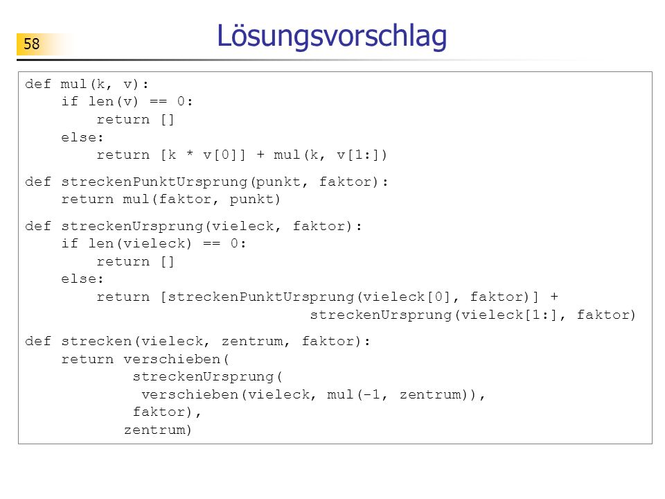 Lösungsvorschlag def mul(k, v): if len(v) == 0: return [] else: return [k * v[0]] + mul(k, v[1:])