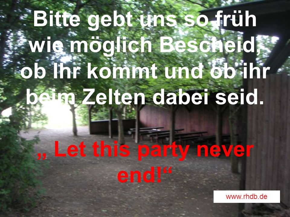 """Bitte gebt uns so früh wie möglich Bescheid, ob Ihr kommt und ob ihr beim Zelten dabei seid. """" Let this party never end!"""