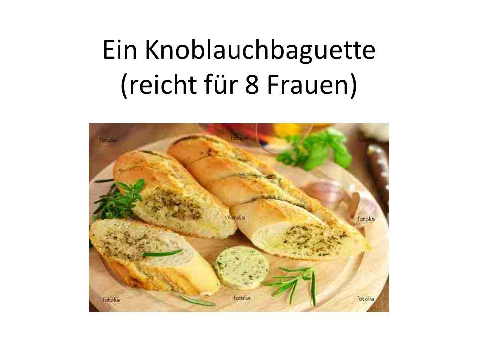 Ein Knoblauchbaguette (reicht für 8 Frauen)