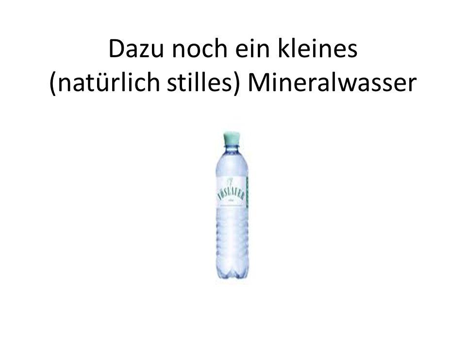 Dazu noch ein kleines (natürlich stilles) Mineralwasser