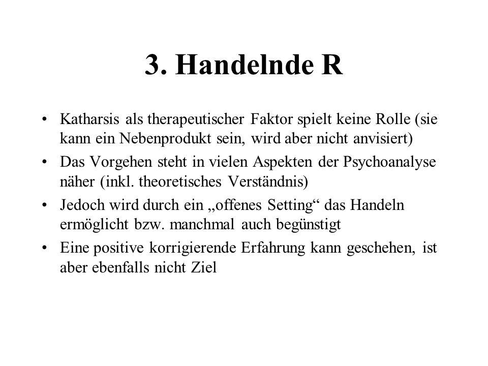 3. Handelnde R Katharsis als therapeutischer Faktor spielt keine Rolle (sie kann ein Nebenprodukt sein, wird aber nicht anvisiert)