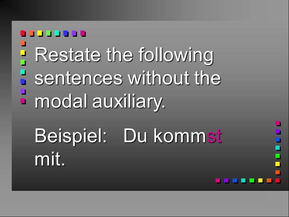 Restate the following sentences without the modal auxiliary.