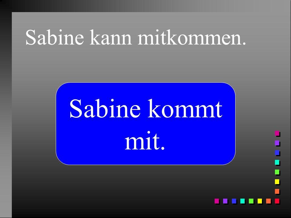 Sabine kann mitkommen. Sabine kommt mit.
