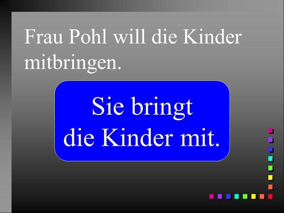 Frau Pohl will die Kinder mitbringen.