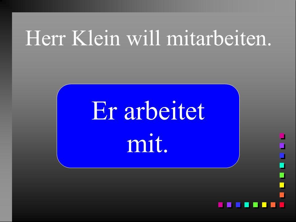 Herr Klein will mitarbeiten.