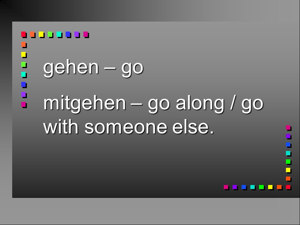 gehen – go mitgehen – go along / go with someone else.