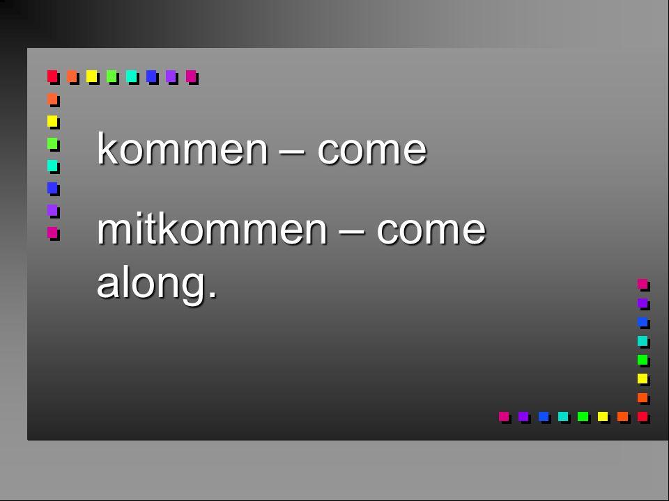 kommen – come mitkommen – come along.