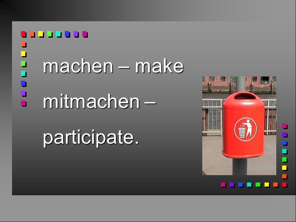 machen – make mitmachen – participate.