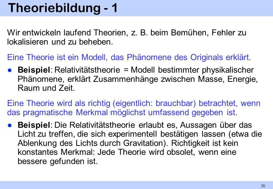 Theoriebildung - 1 Wir entwickeln laufend Theorien, z. B. beim Bemühen, Fehler zu lokalisieren und zu beheben.