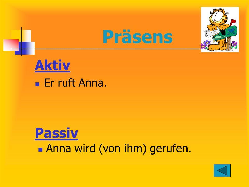 Präsens Aktiv Er ruft Anna. Passiv Anna wird (von ihm) gerufen.