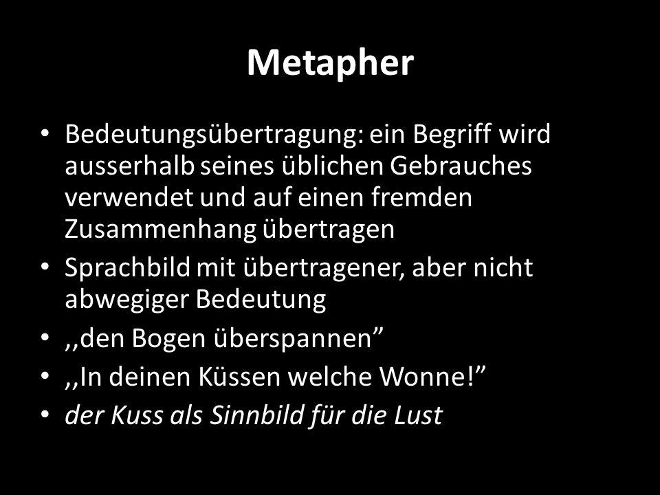 Metapher Bedeutungsübertragung: ein Begriff wird ausserhalb seines üblichen Gebrauches verwendet und auf einen fremden Zusammenhang übertragen.